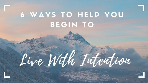 6 Ways to help you begin to live with intention