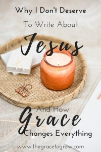 Why I don't deserve to write about Jesus... and how his grace changes everything. What scripture says about our weakness and worthiness.
