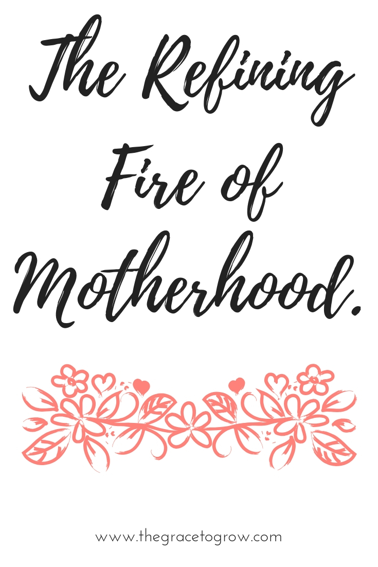 God's refining fire. The refining fire of motherhood.